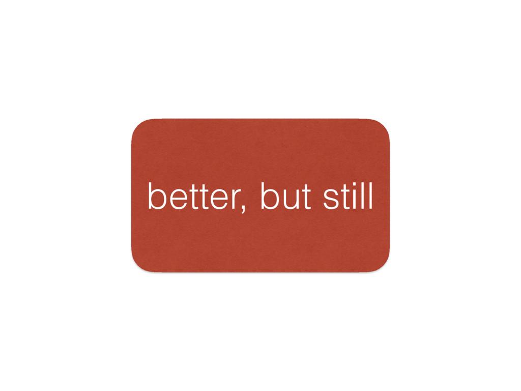 better, but still