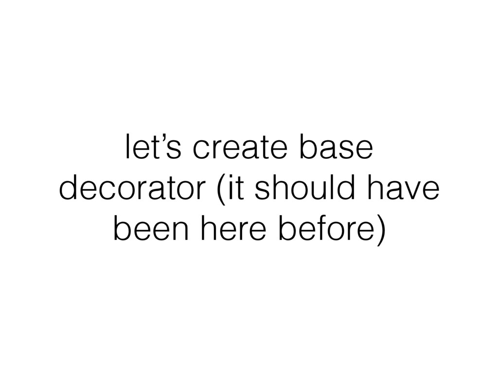 let's create base decorator (it should have bee...