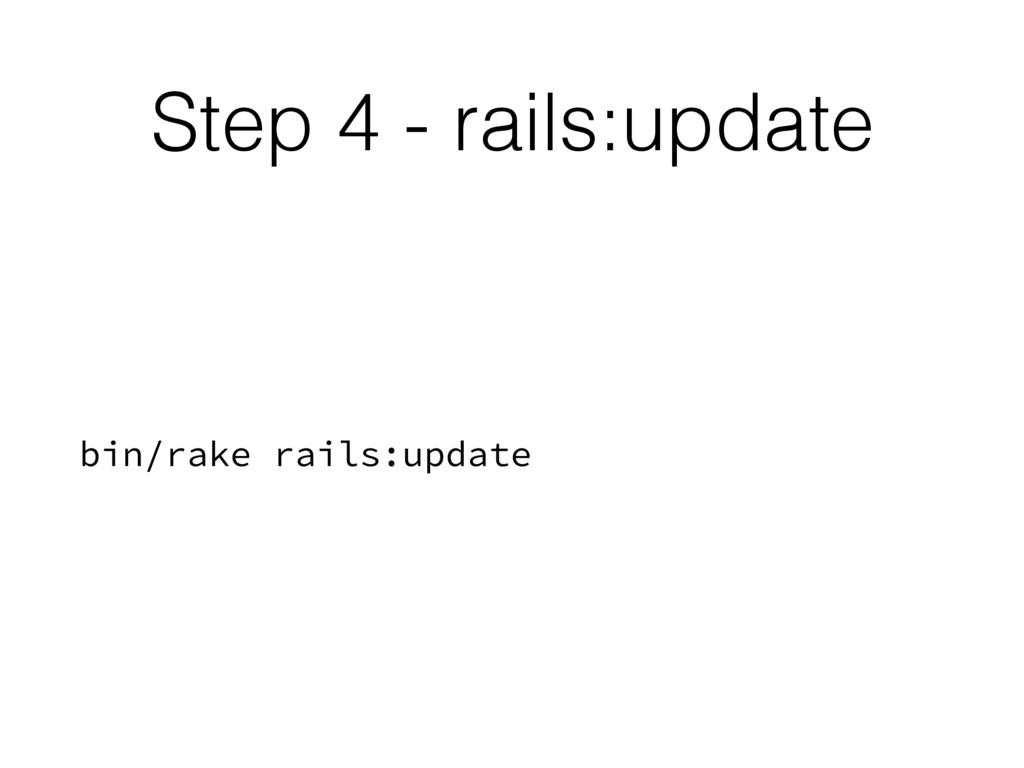 Step 4 - rails:update bin/rake rails:update