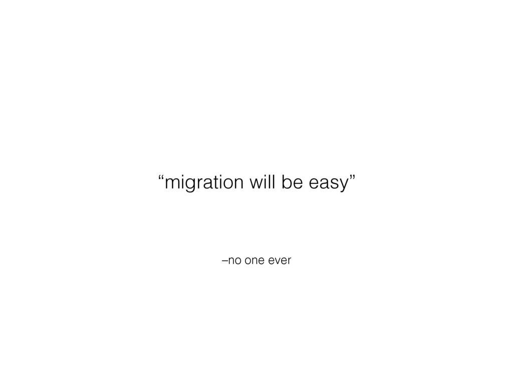 """–no one ever """"migration will be easy"""""""