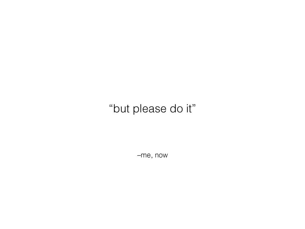 "–me, now ""but please do it"""