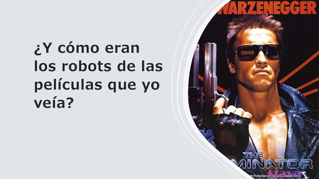 ¿Y cómo eran los robots de las películas que yo...