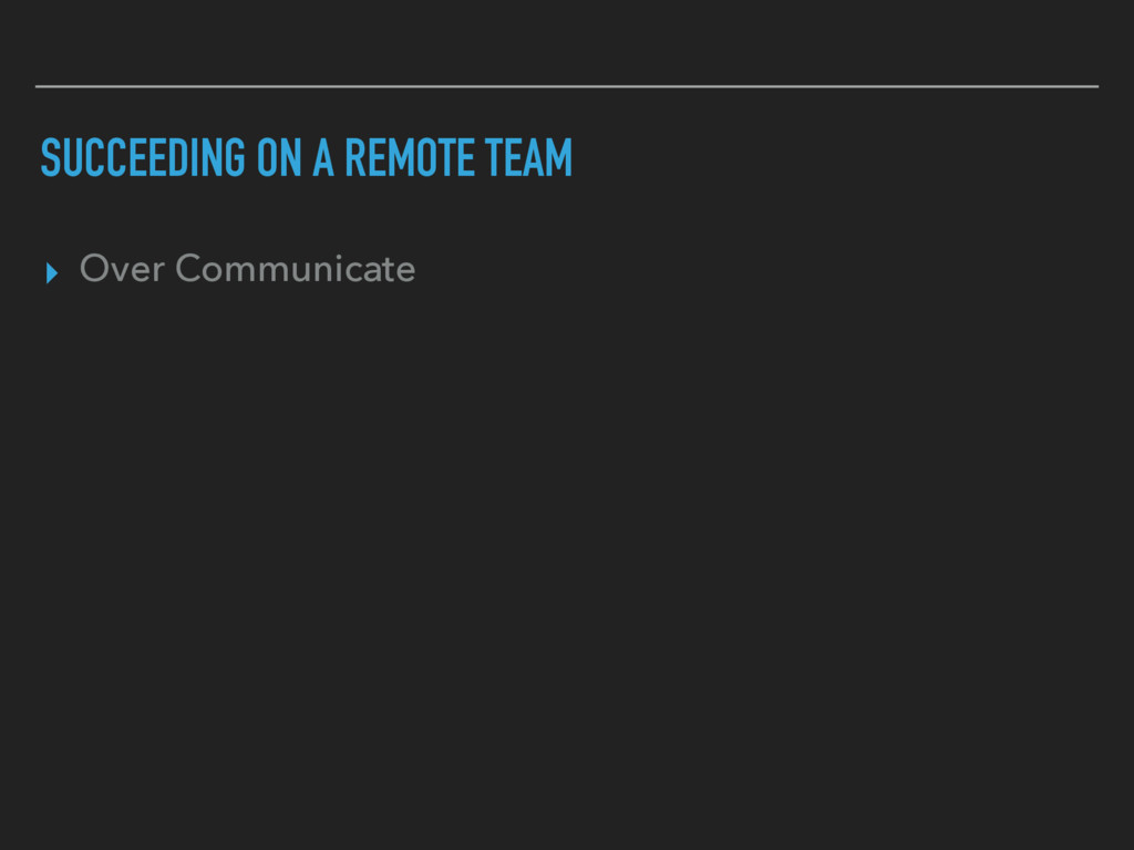 SUCCEEDING ON A REMOTE TEAM ▸ Over Communicate