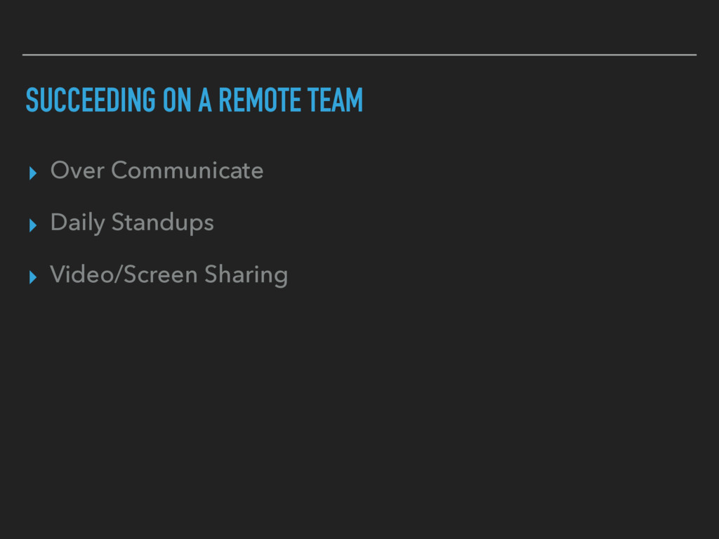 SUCCEEDING ON A REMOTE TEAM ▸ Over Communicate ...