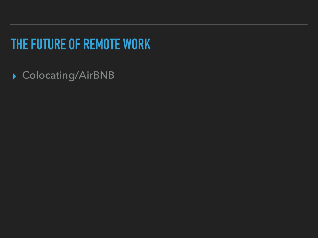 THE FUTURE OF REMOTE WORK ▸ Colocating/AirBNB