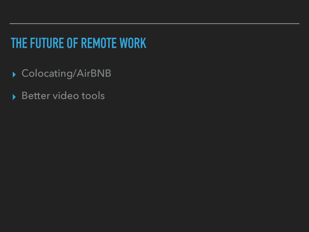 THE FUTURE OF REMOTE WORK ▸ Colocating/AirBNB ▸...