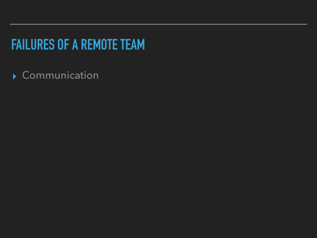 FAILURES OF A REMOTE TEAM ▸ Communication