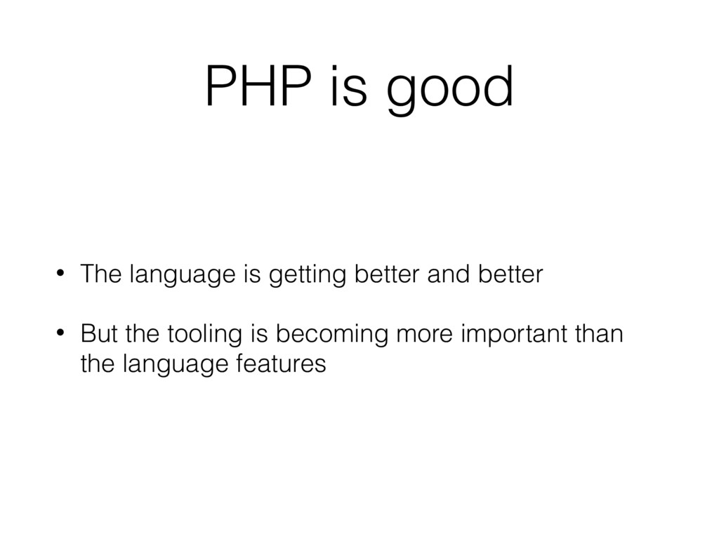 PHP is good • The language is getting better an...
