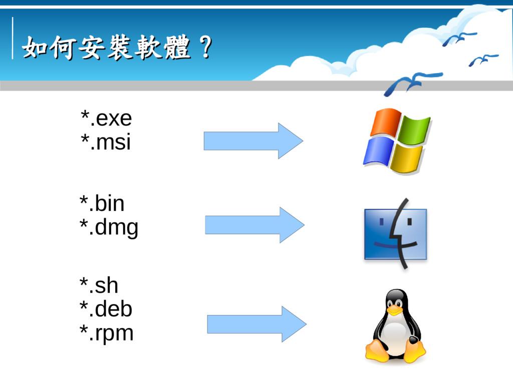 如何安裝軟體? 如何安裝軟體? *.exe *.msi *.sh *.deb *.rpm *....
