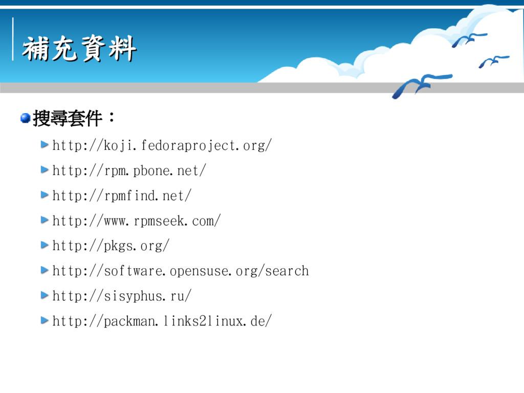 補充資料 補充資料 搜尋套件: http://koji.fedoraproject.org/ ...