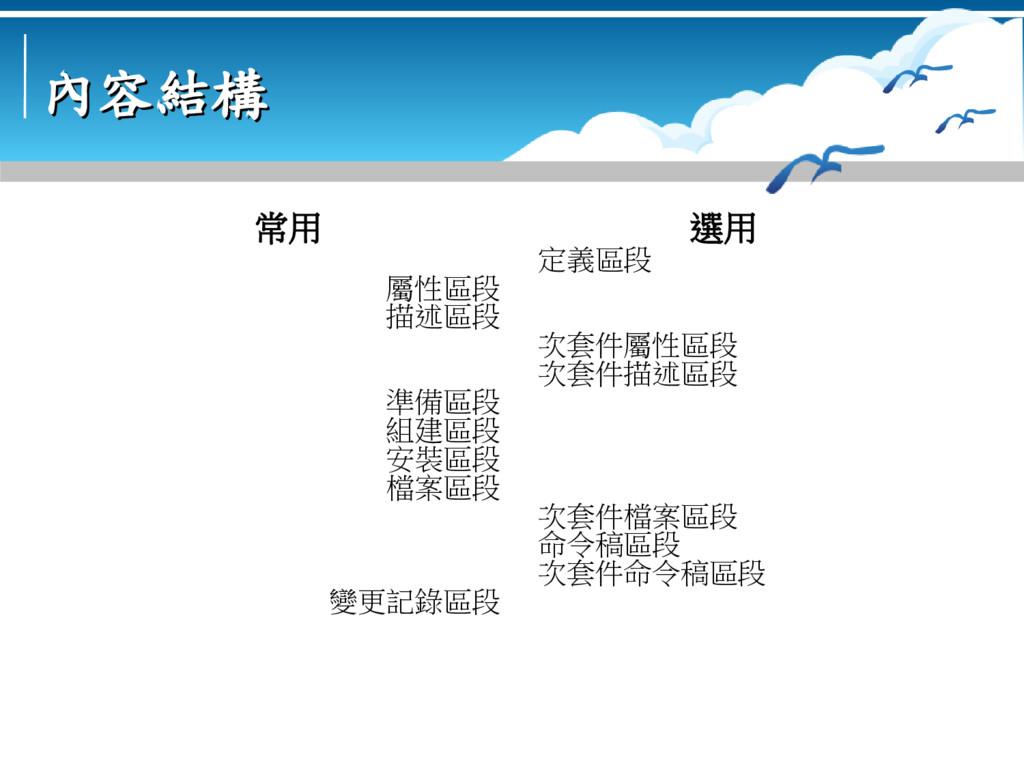 內容結構 內容結構 常用 屬性區段 描述區段 準備區段 組建區段 安裝區段 檔案區段 變更記錄...