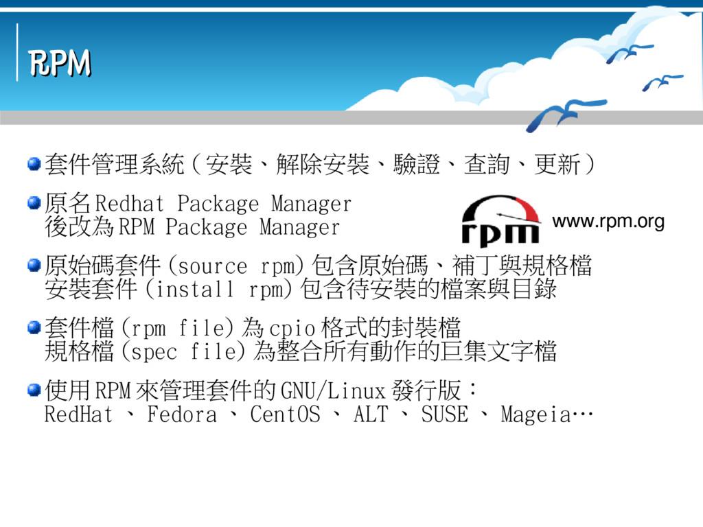RPM RPM 套件管理系統 ( 安裝、解除安裝、驗證、查詢、更新 ) 原名 Redhat P...