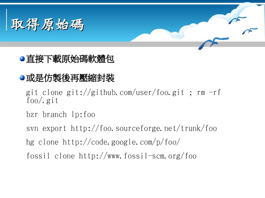 取得原始碼 取得原始碼 直接下載原始碼軟體包 或是仿製後再壓縮封裝 git clone git...