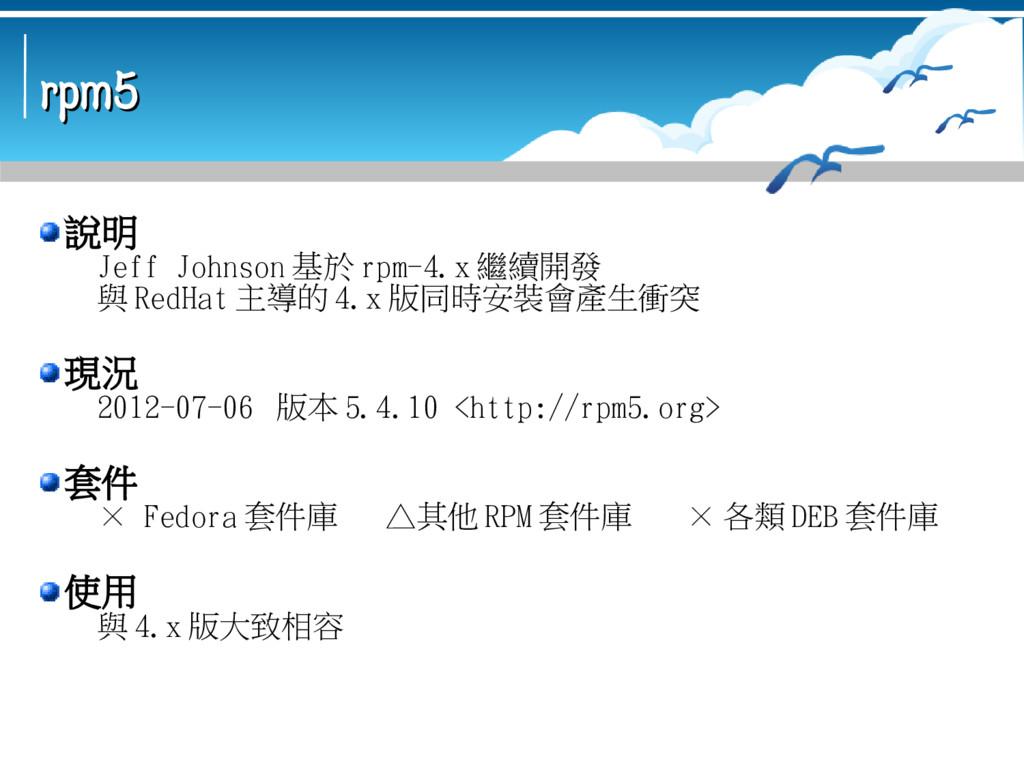 rpm5 rpm5 說明 Jeff Johnson 基於 rpm-4.x 繼續開發 與 Red...