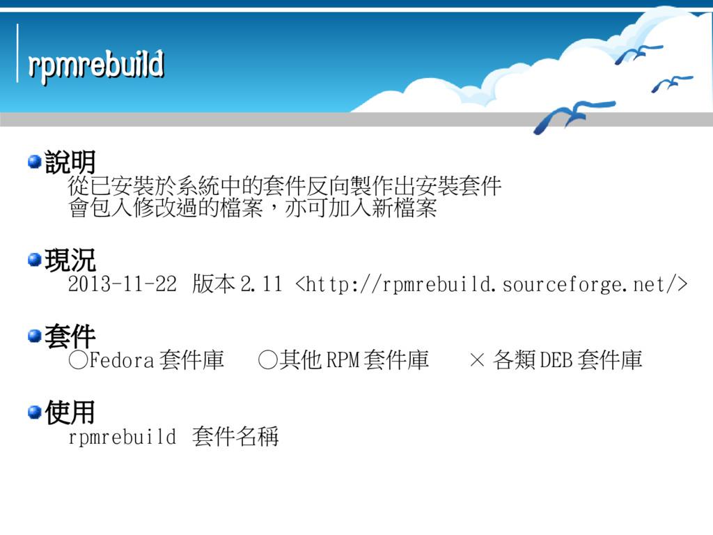rpmrebuild rpmrebuild 說明 從已安裝於系統中的套件反向製作出安裝套件 會...