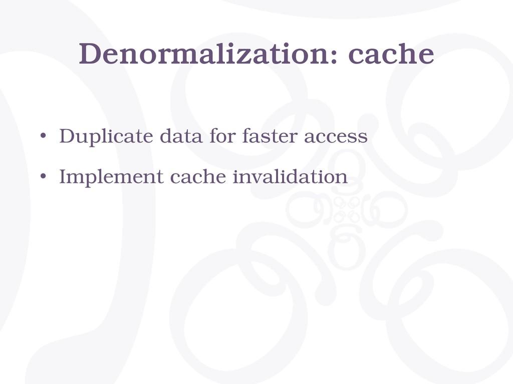 Denormalization: cache • Duplicate data for fas...
