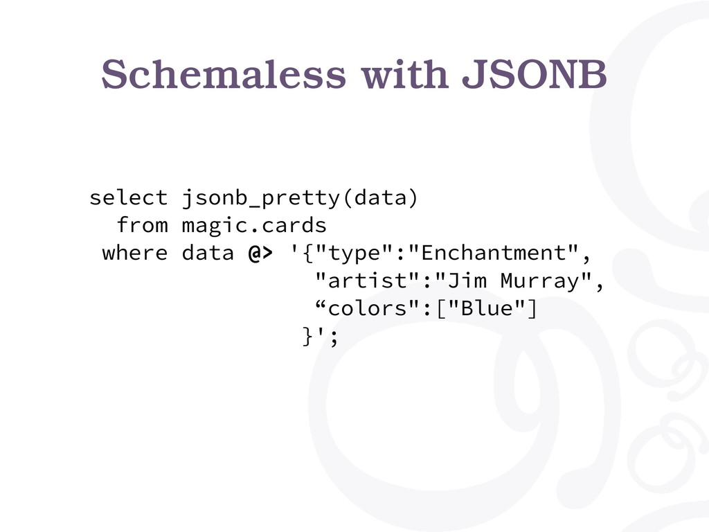 Schemaless with JSONB select jsonb_pretty(data)...