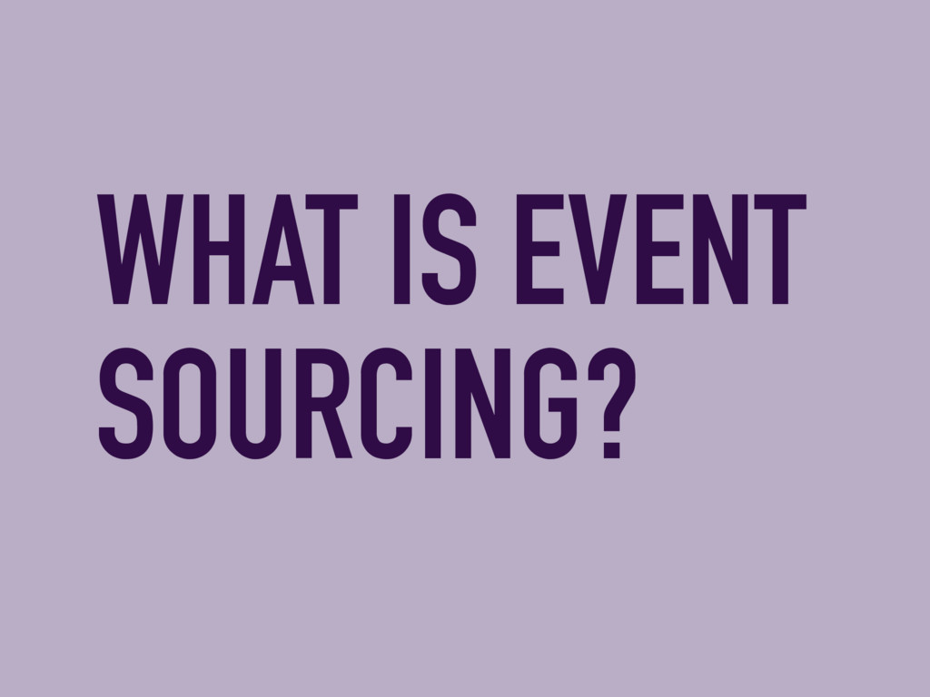 WHAT IS EVENT SOURCING?