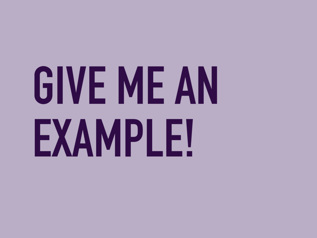 GIVE ME AN EXAMPLE!