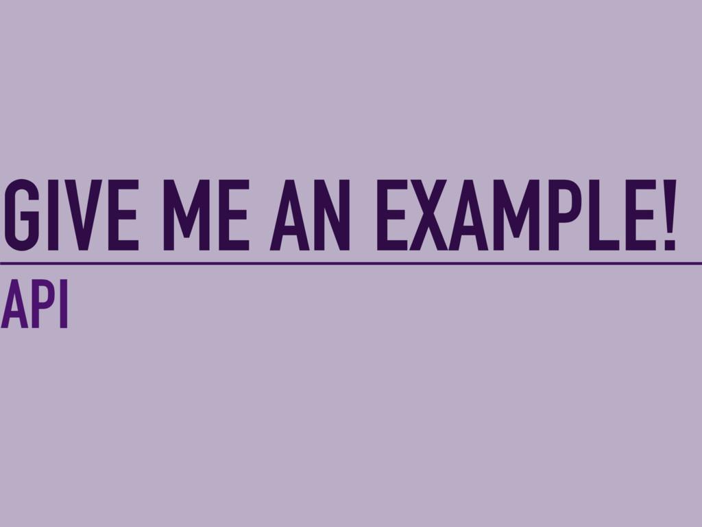 GIVE ME AN EXAMPLE! API