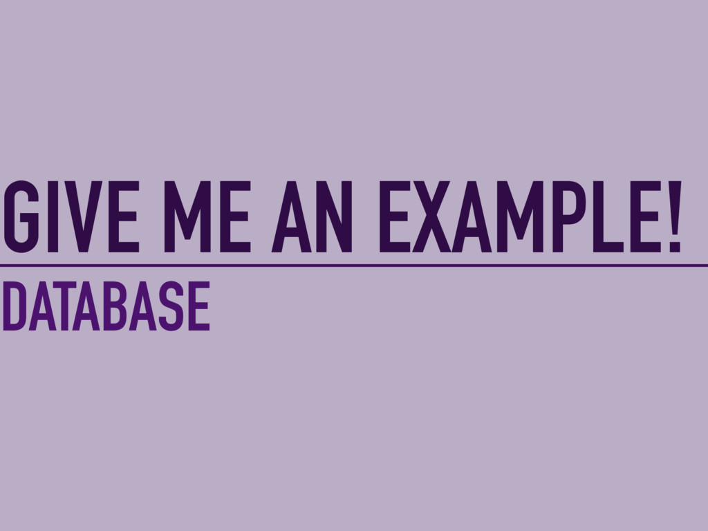 GIVE ME AN EXAMPLE! DATABASE