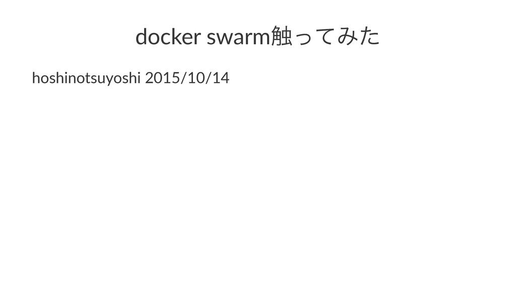 docker'swarm৮ͬͯΈͨ hoshinotsuyoshi)2015/10/14