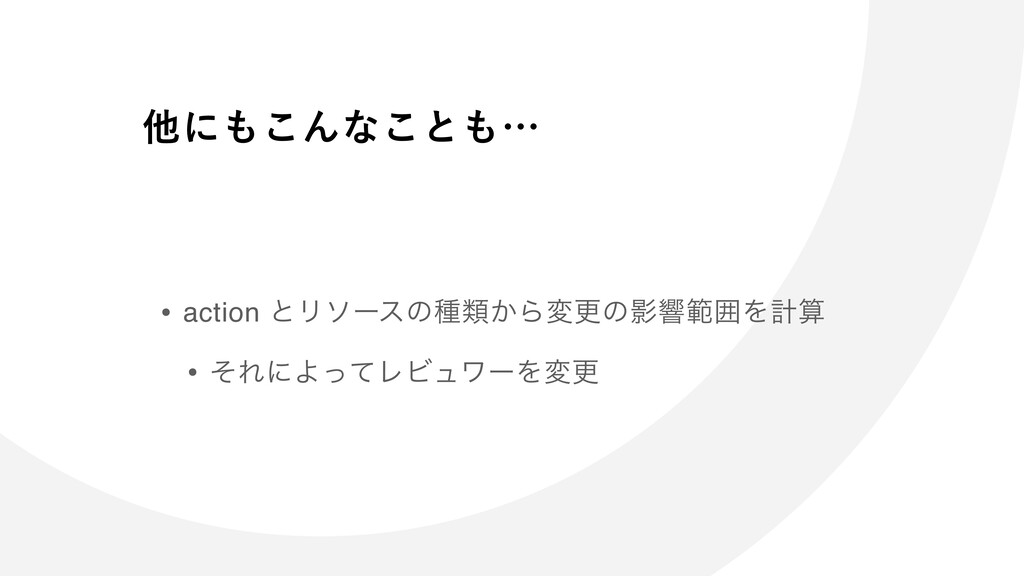 • action ͱϦιʔεͷछྨ͔ΒมߋͷӨڹൣғΛܭ • ͦΕʹΑͬͯϨϏϡϫʔΛมߋ ...
