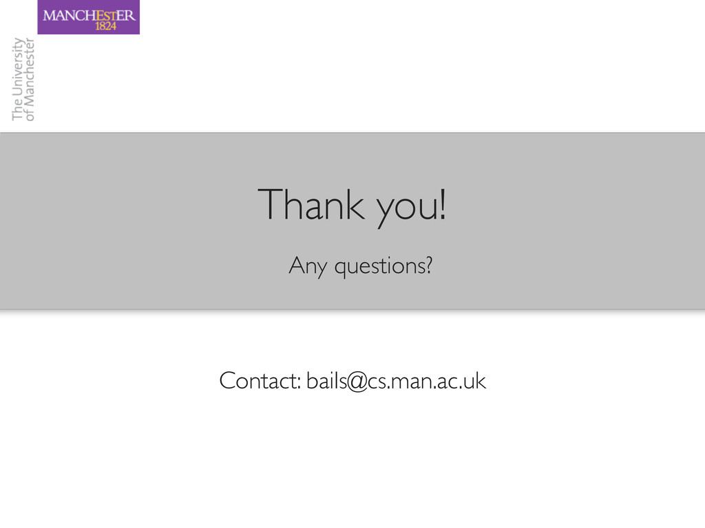 Contact: bails@cs.man.ac.uk Any questions? Than...
