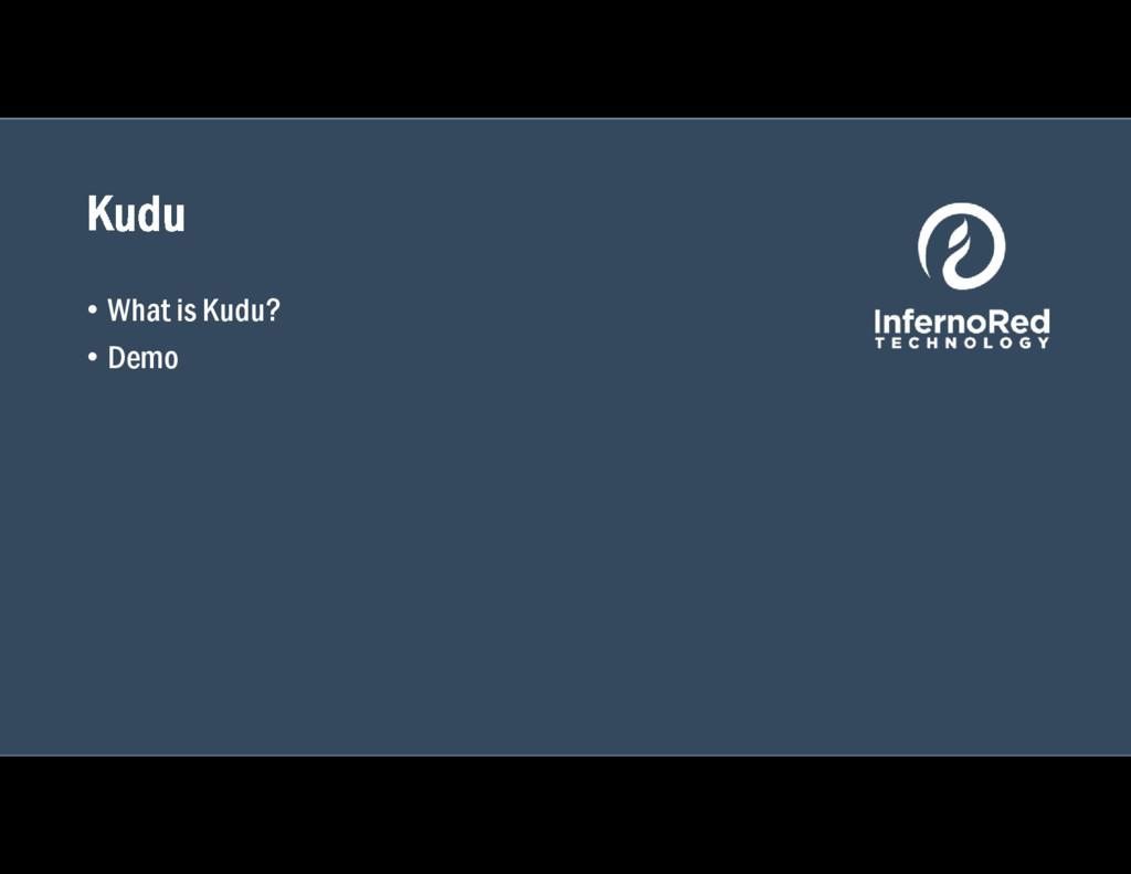 Kudu • What is Kudu? • Demo