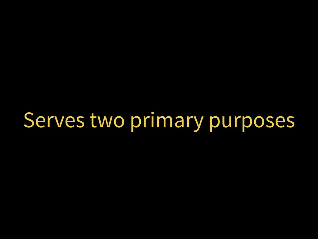 Serves two primary purposes