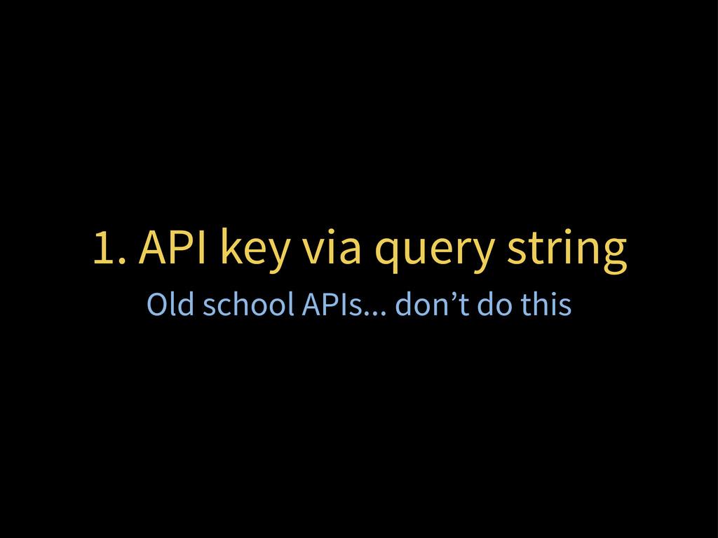 1. API key via query string Old school APIs... ...