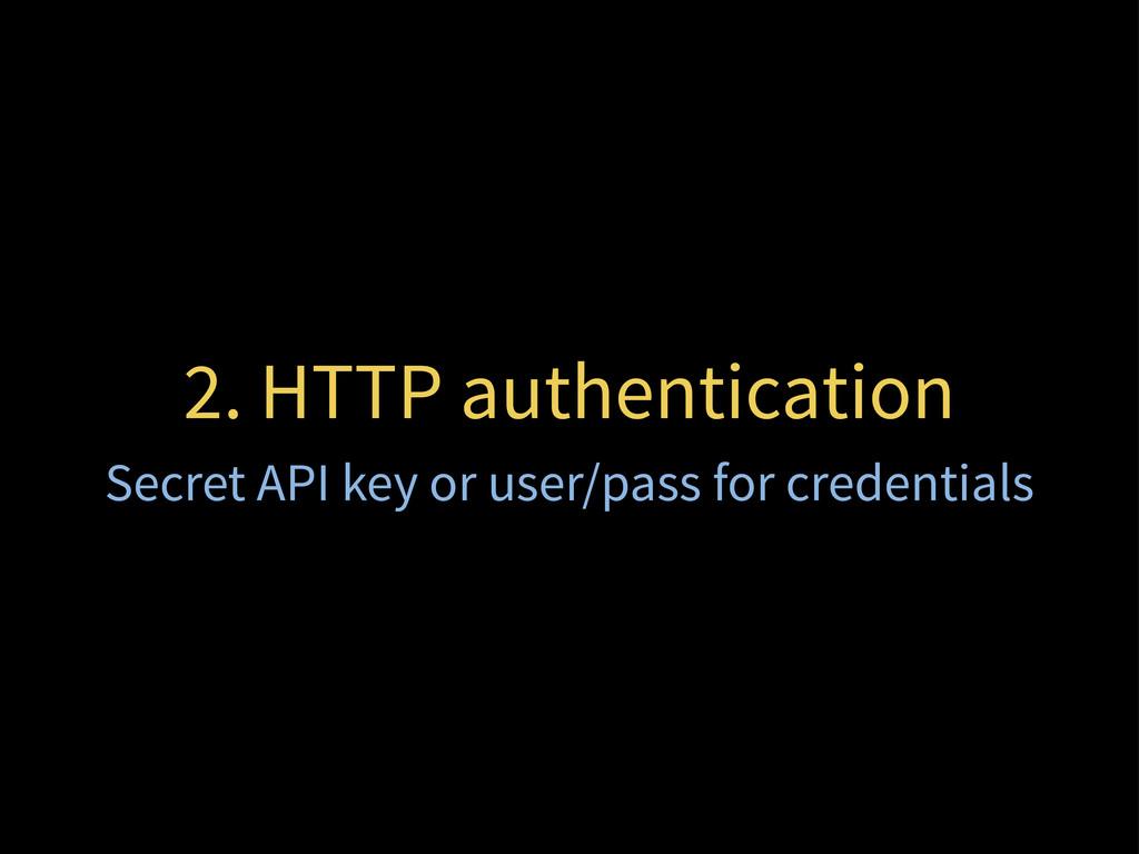 2. HTTP authentication Secret API key or user/p...