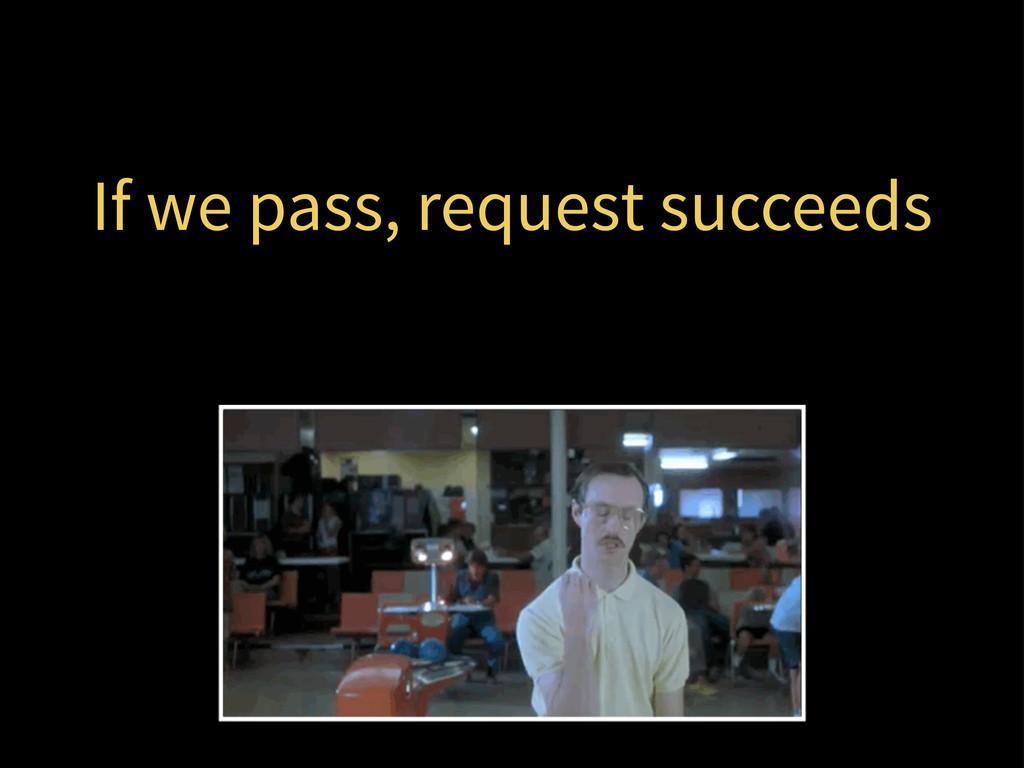 If we pass, request succeeds