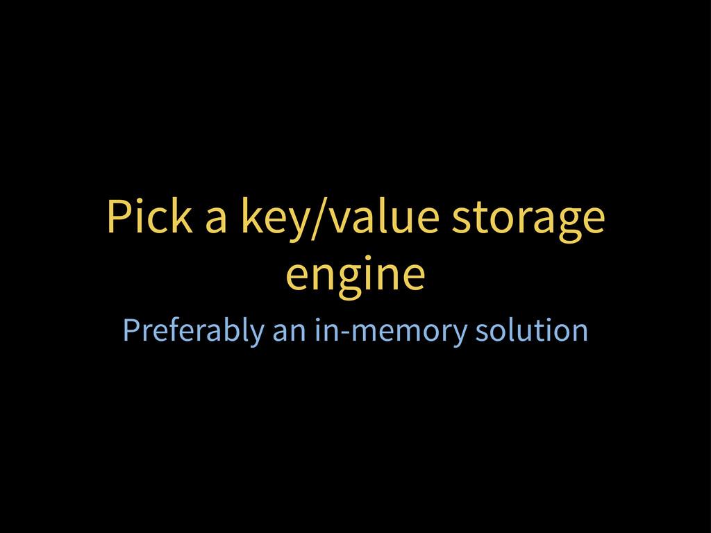 Pick a key/value storage engine Preferably an i...
