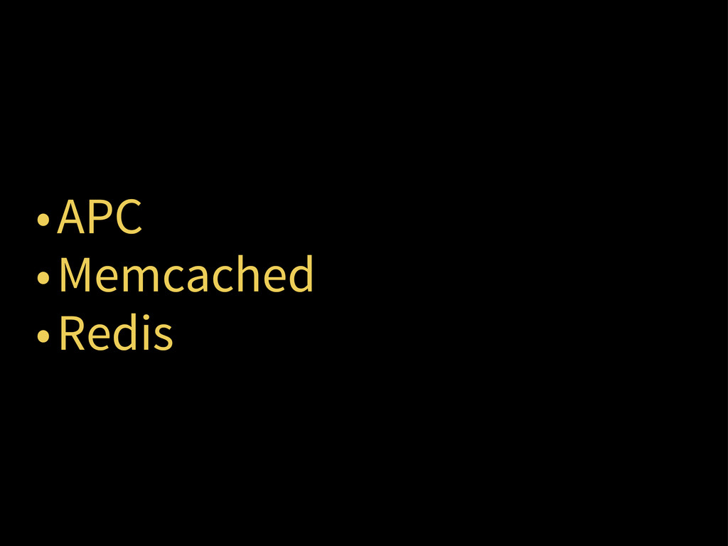 •APC •Memcached •Redis