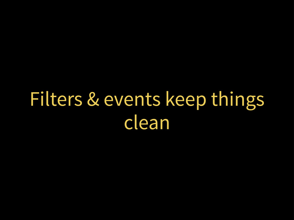 Filters & events keep things clean