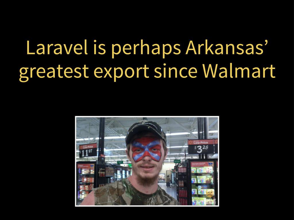 Laravel is perhaps Arkansas' greatest export si...