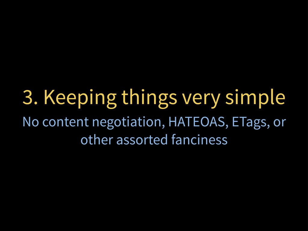 3. Keeping things very simple No content negoti...