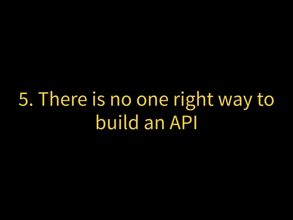 5. There is no one right way to build an API