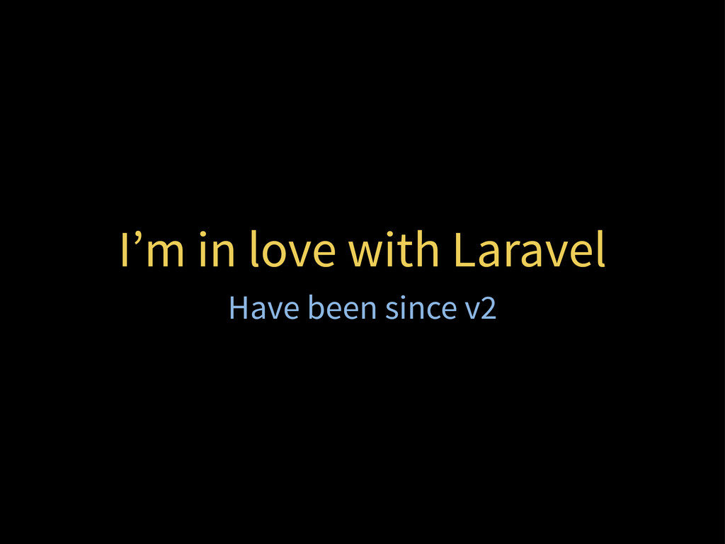 I'm in love with Laravel Have been since v2