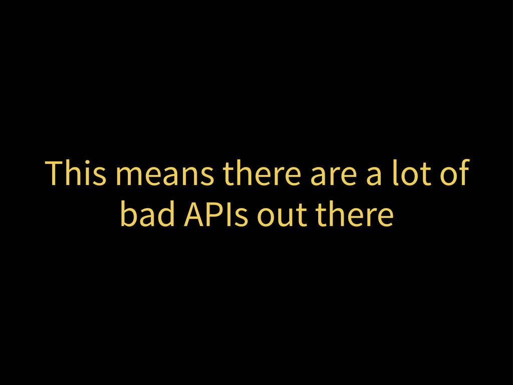 This means there are a lot of bad APIs out there