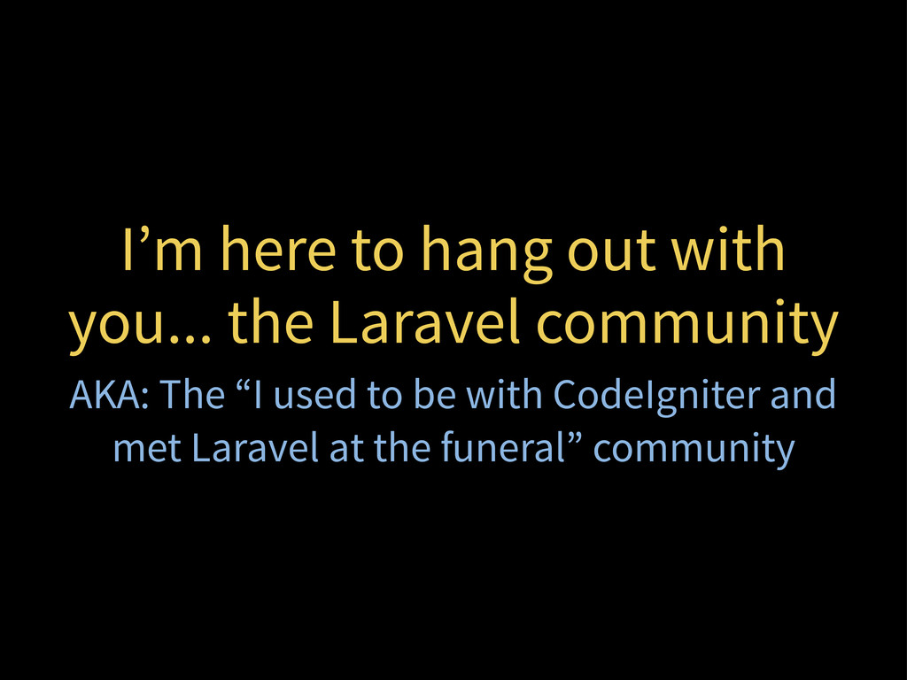 I'm here to hang out with you... the Laravel co...