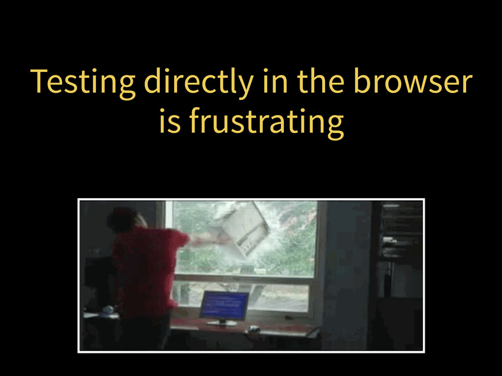 Testing directly in the browser is frustrating