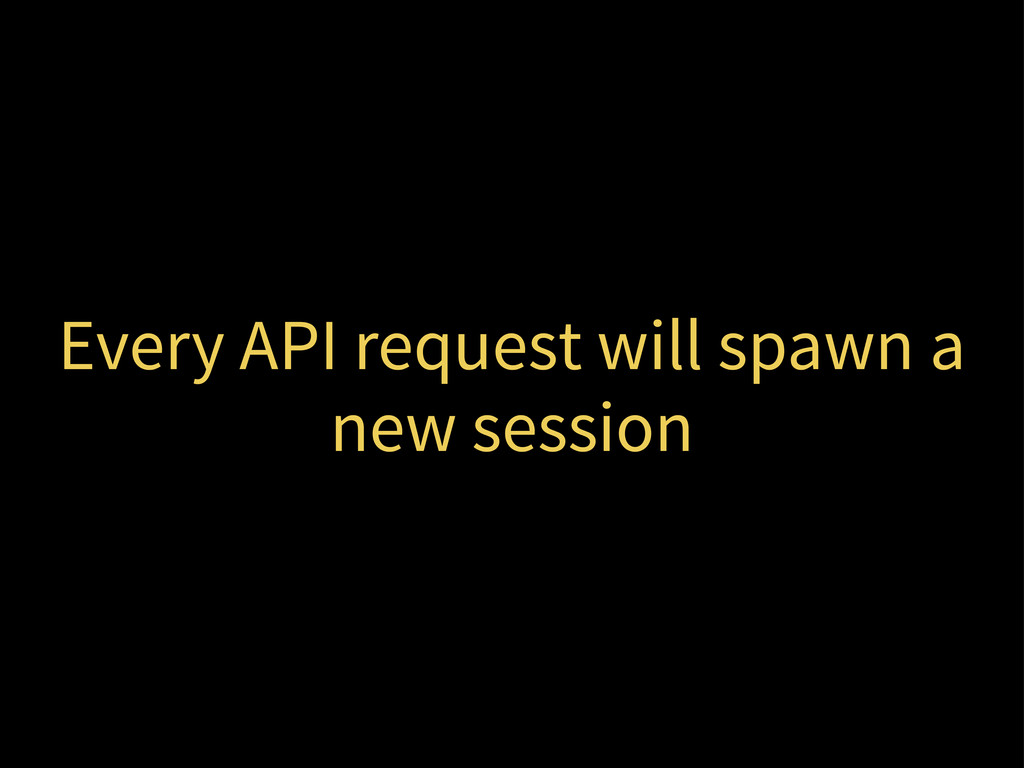 Every API request will spawn a new session