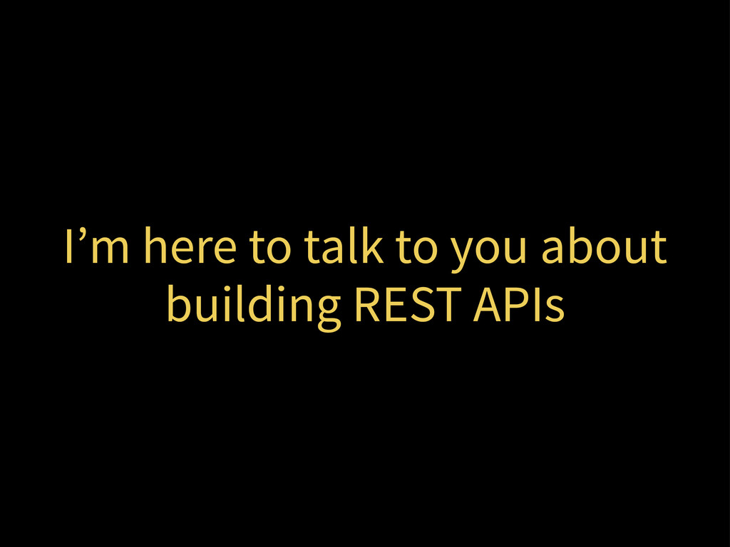 I'm here to talk to you about building REST APIs