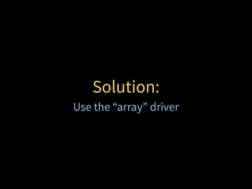 """Solution: Use the """"array"""" driver"""
