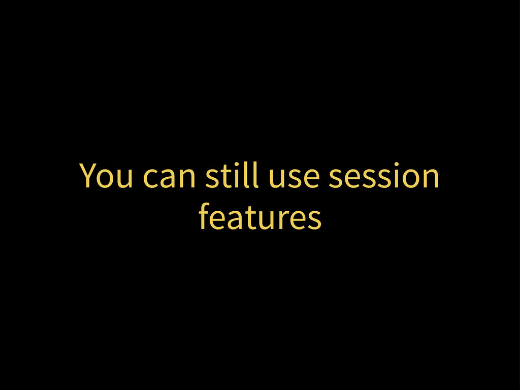 You can still use session features