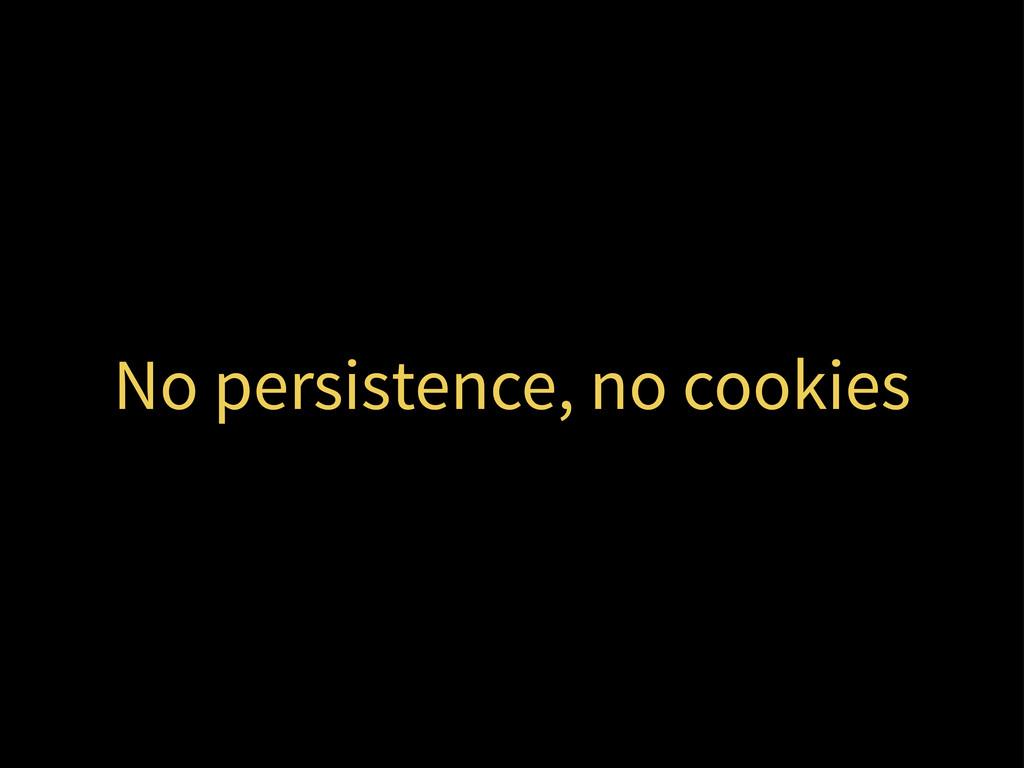No persistence, no cookies