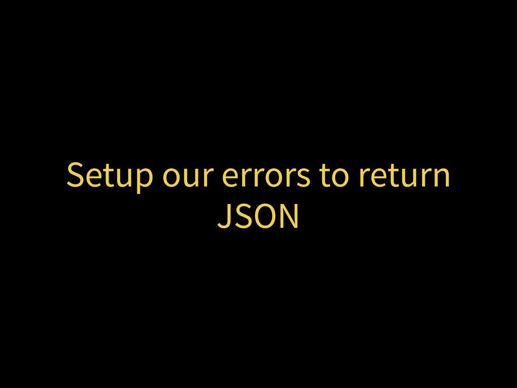 Setup our errors to return JSON