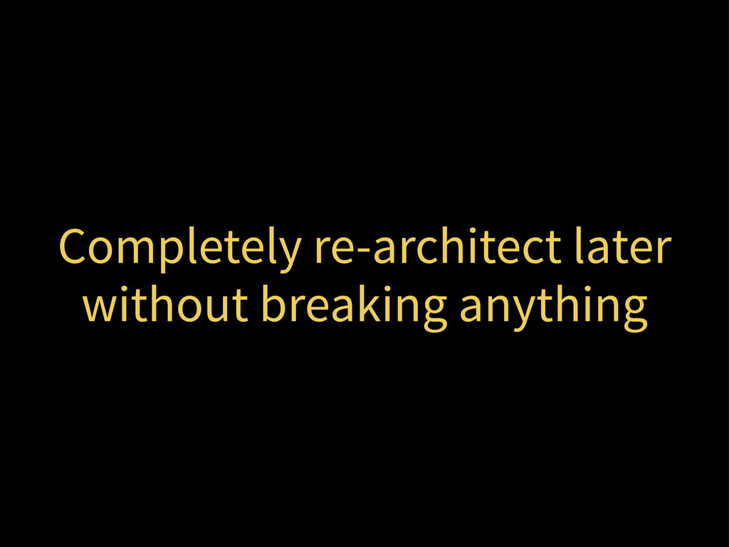 Completely re-architect later without breaking ...